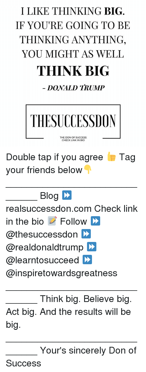 Bigly Donald Trump: I LIKE THINKING BIG  IF YOU RE GOING TO BE  THINKING ANYTHING,  YOU MIGHT AS WELL  THINK BIG  DONALD TRUMP  THESUCCESSIOON  THE DON OF SUCCESS  CHECK LINK IN BIO Double tap if you agree 👍 Tag your friends below👇 _______________________________ Blog ⏩realsuccessdon.com Check link in the bio 📝 Follow ⏩ @thesuccessdon ⏩ @realdonaldtrump ⏩ @learntosucceed ⏩@inspiretowardsgreatness _______________________________ Think big. Believe big. Act big. And the results will be big. _______________________________ Your's sincerely Don of Success
