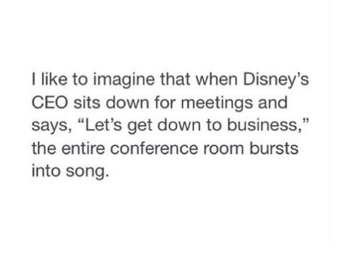 """down to business: I like to imagine that when Disney's  CEO sits down for meetings and  says, """"Let's get down to business,""""  the entire conference room bursts  into song"""
