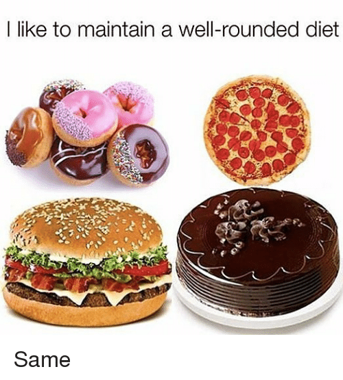 Memes, Diet, and 🤖: I like to maintain a well-rounded diet Same