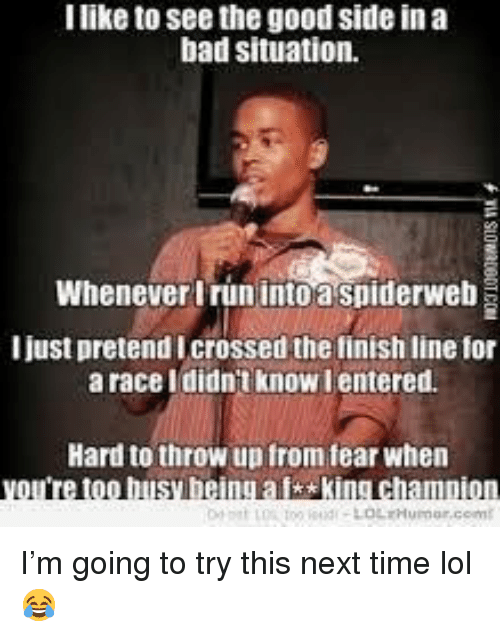 Bad, Finish Line, and Lol: I like to see the good side in a  bad situation.  Whenever Irun into a spiderweb  I just pretend Icrossed the finish line for  a race Ididnt know lentered.  Hard to throw up from fear when  too busy being aisking champion <p>I'm going to try this next time lol 😂</p>