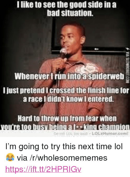 """Bad, Finish Line, and Lol: I like to see the good side in a  bad situation.  Whenever Irun into a spiderweb  I just pretend Icrossed the finish line for  a race Ididnt know lentered.  Hard to throw up from fear when  too busy being aisking champion <p>I'm going to try this next time lol 😂 via /r/wholesomememes <a href=""""https://ift.tt/2HPRIGv"""">https://ift.tt/2HPRIGv</a></p>"""