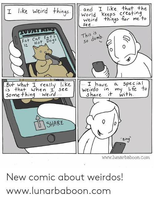 So Dumb: I like Weird +hns and I like that the  World keeps creatinq  weird things for me to  Se e  Thisumb  Faf Cat Eats  12 Hot Doqs  So dumb  But what I really like  is that When ee weivdo in my li fe to  Some thing Weird  J have a Specia l  Share it with  SHARE  Bin  www.lunarbaboon.com New comic about weirdos! www.lunarbaboon.com