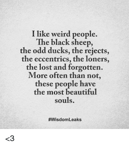 eccentricity: I like weird people.  The black sheep,  the odd ducks, the rejects,  the eccentrics, the loners,  the lost and forgotten.  More often than not  these people have  the most beautiful  souls.  #Wisdom Leaks <3