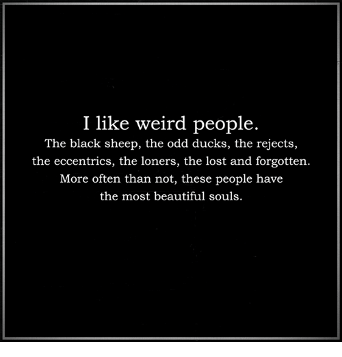 eccentricity: I like weird people.  The black sheep, the odd ducks, the rejects,  the eccentrics, the loners, the lost and forgotten.  More often than not, these people have  the most beautiful souls.