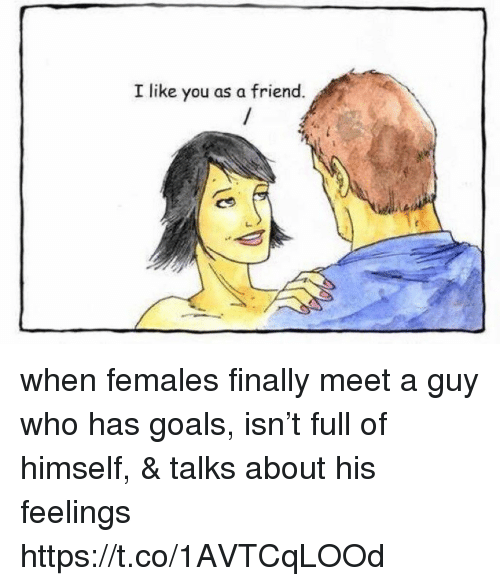 Goals, Hood, and Who: I like you as a friend. when females finally meet a guy who has goals, isn't full of himself, & talks about his feelings https://t.co/1AVTCqLOOd