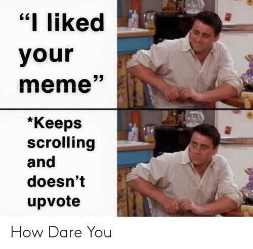 """Your Meme: """"I liked  your  meme""""  *Кеeps  scrolling  and  doesn't  upvote How Dare You"""