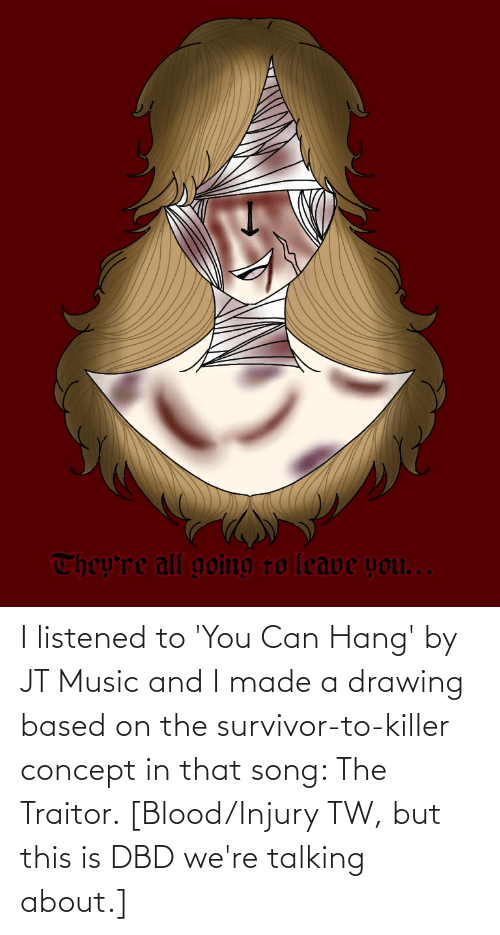 traitor: I listened to 'You Can Hang' by JT Music and I made a drawing based on the survivor-to-killer concept in that song: The Traitor. [Blood/Injury TW, but this is DBD we're talking about.]