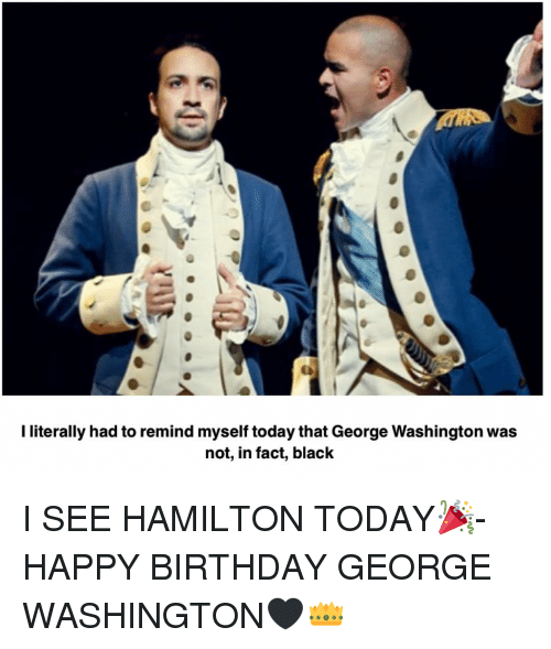 Birthday, Memes, and Happy Birthday: I literally had to remind myself today that George Washington was  not, in fact, black I SEE HAMILTON TODAY🎉- HAPPY BIRTHDAY GEORGE WASHINGTON🖤👑