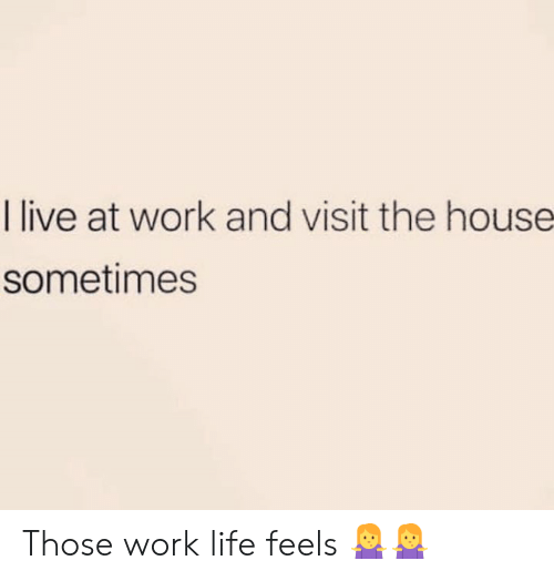 Work Life: I live at work and visit the house  sometimes Those work life feels 🤷♀️🤷♀️