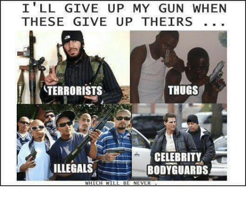 thugs: I' LL GIVE UP MY GUN WHEN  THESE GIVE UP THEIRS  TERRORISTS  THUGS  CELEBRITY  BODYGUARDS  ILLEGALS  WHICHWILL BE NEVER