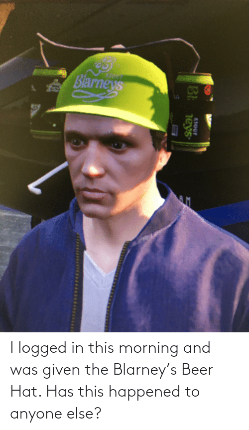 Was Given: I logged in this morning and was given the Blarney's Beer Hat. Has this happened to anyone else?