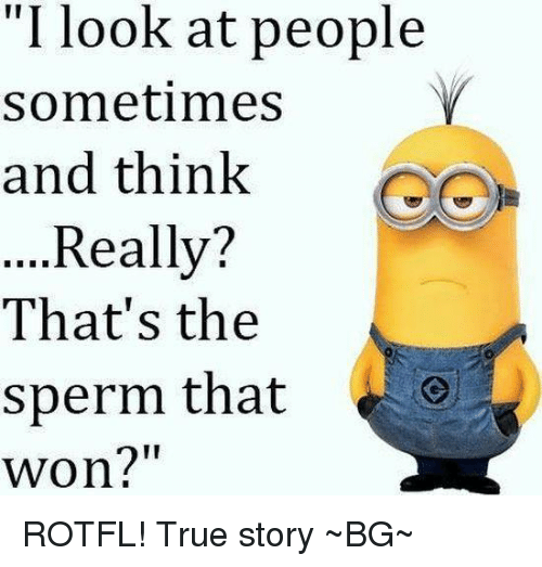 """Memes, True Story, and 🤖: """"I look at people  Sometimes  Y  and think  Really?  That's the  sperm that  Won?"""" ROTFL! True story  ~BG~"""