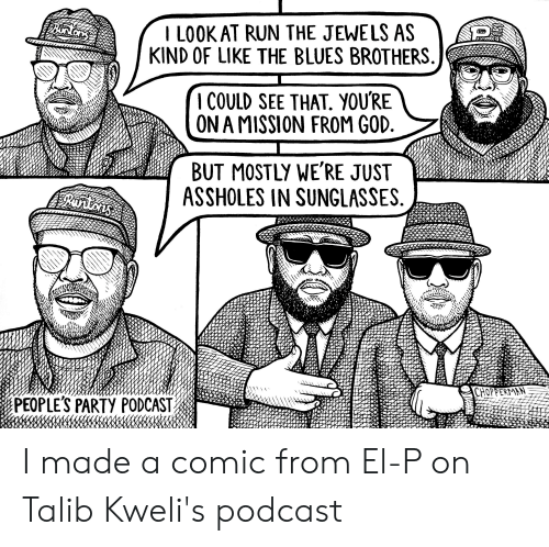 el-p: I LOOK AT RUN THE JEWELS AS  KIND OF LIKE THE BLUES BROTHERS  I COULD SEE THAT. YOU'RE  ON A MISSION FROM GOD.  BUT MOSTLY WE'RE JUST  ASSHOLES IN SUNGLASSES  Burtons  CHOPPERMAN  PEOPLE'S PARTY PODCAST I made a comic from El-P on Talib Kweli's podcast