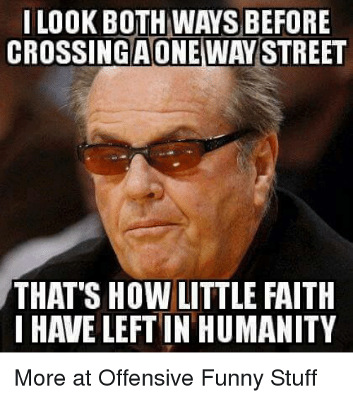 Memes, Streets, and Faith: I LOOK BOTH WAS BEFORE  CROSSINGAONEWAY STREET  THAT'S HOW LITTLE FAITH  I HAVE LEFT IN HUMANITY More at Offensive Funny Stuff