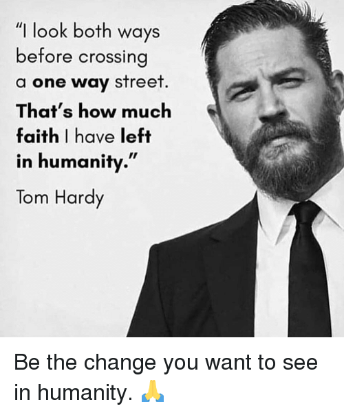 "Gym, Tom Hardy, and Change: ""I look both ways  before crossing  a one way street  That's how much  faith I have left  in humanity.""  Tom Hardy Be the change you want to see in humanity. 🙏"