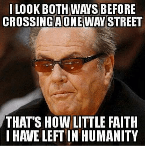 Dank, Faith, and Humanity: I LOOK BOTH WAYS BEFORE  CROSSINGAONEWAY STREET  THAT'S HOW LITTLE FAITH  I HAVE LEFT IN HUMANITY