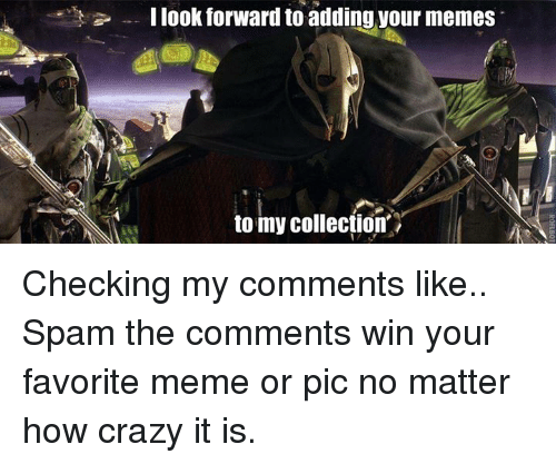Dank Memes: I look forward to adding your memes  to my collection Checking my comments like..  Spam the comments win your favorite meme or pic no matter how crazy it is.