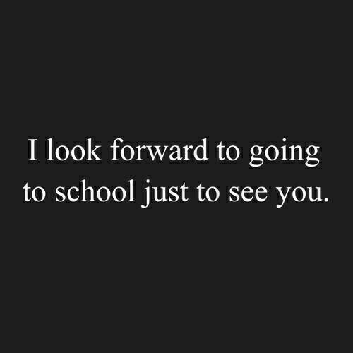 look forward: I look forward to going  to school just to see you.