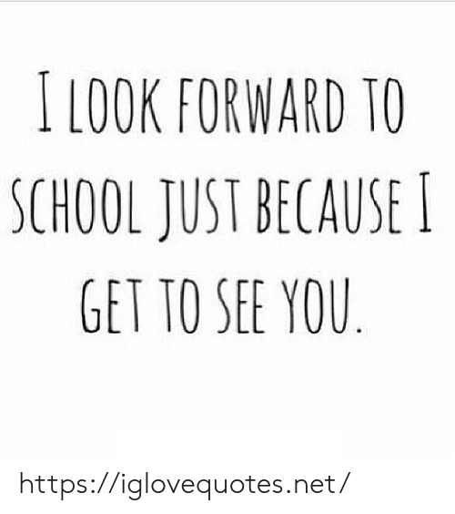 look forward: I LOOK FORWARD TO  SCHOOL JUST BECAUSE  GET TO SEE YOU https://iglovequotes.net/