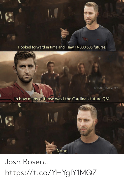 futures: I looked forward in time and I saw 14,000,605 futures.  @FUNNIESTNFLMEMES  In how many of those was I the Cardinals future QB?  None Josh Rosen.. https://t.co/YHYgIY1MQZ