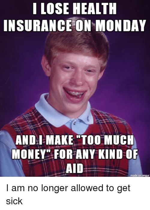 I LOSE HEALTH INSURANCE ON MONDAY ANDIMAKE TOO MUCH MONEY ...