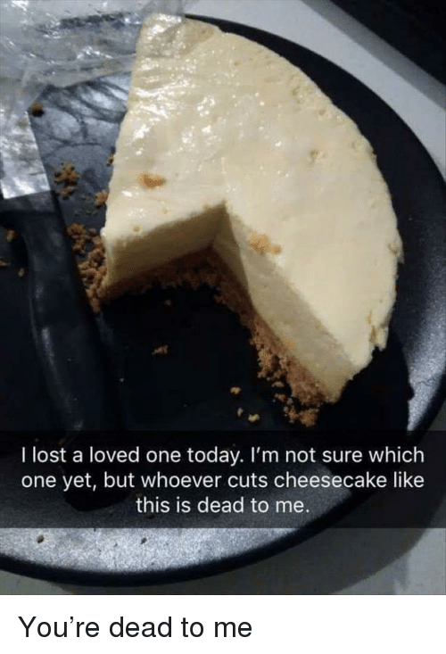 cheesecake: I lost a loved one today. I'm not sure which  one yet, but whoever cuts cheesecake like  this is dead to me You're dead to me