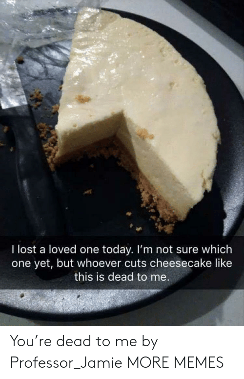 cheesecake: I lost a loved one today. I'm not sure which  one yet, but whoever cuts cheesecake like  this is dead to me You're dead to me by Professor_Jamie MORE MEMES