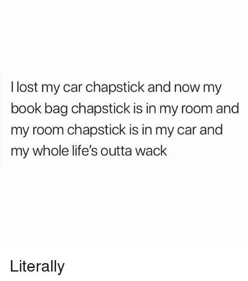 Lost, Book, and Girl Memes: I lost my car chapstick and now my  book bag chapstick is in my room and  my room chapstick is in my car and  my whole life's outta wack Literally
