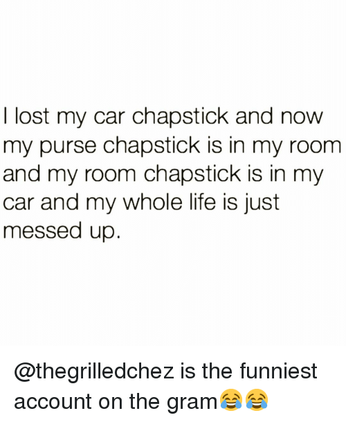 chapstick: I lost my car chapstick and now  my purse chapstick is in my room  and my room chapstick is in my  car and my whole life is just  messed up @thegrilledchez is the funniest account on the gram😂😂