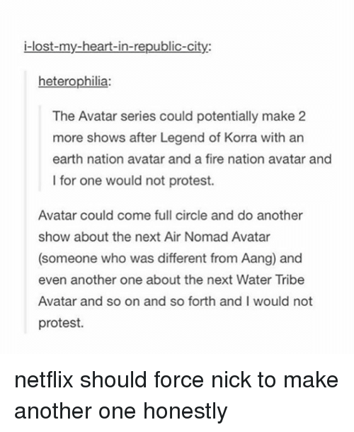 Fire, Netflix, and Protest: i-lost-my-heart-in-republic-city:  heterophilia:  The Avatar series could potentially make 2  more shows after Legend of Korra with an  earth nation avatar and a fire nation avatar and  I for one would not protest.  Avatar could come full circle and do another  show about the next Air Nomad Avatar  (someone who was different from Aang) and  even another one about the next Water Tribe  Avatar and so on and so forth and I would not  protest. netflix should force nick to make another one honestly