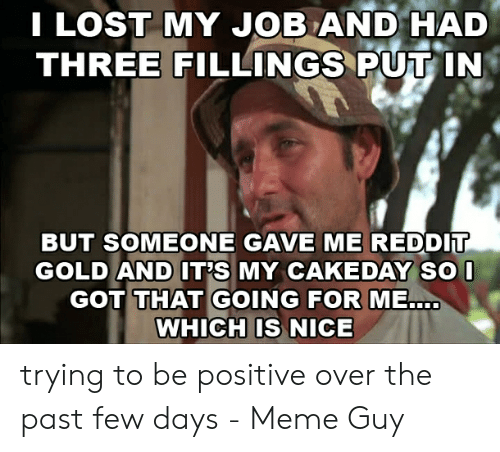 Be Positive Meme: I LOST MY JOB AND HAD  THREE FILLINGS PUT IN  BUT SOMEONE GAVE ME REDDIT  GOLD AND IT'S MY CAKEDAY SO I  GOT THAT GOING FOR ME.  WHICH IS NICE trying to be positive over the past few days - Meme Guy
