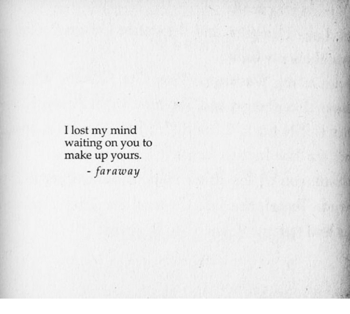 Up Yours: I lost my mind  waiting on you to  make up yours.  - faraway