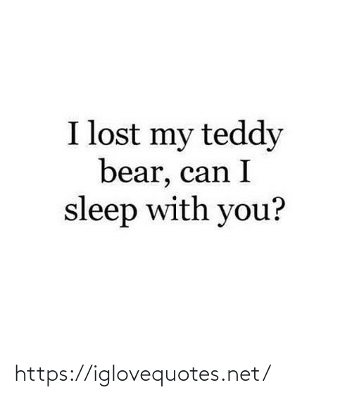 Teddy: I lost my teddy  bear, can I  sleep with you? https://iglovequotes.net/