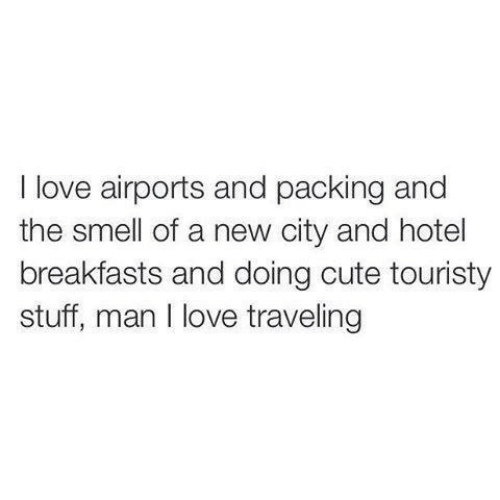 packing: I love airports and packing and  the smell of a new city and hotel  breakfasts and doing cute touristy  stuff, man I love traveling