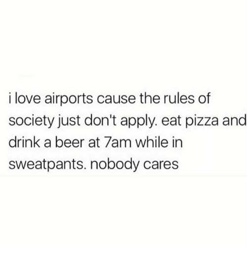 Beer, Love, and Memes: i love airports cause the rules df  society just don't apply. eat pizza and  drink a beer at 7am while in  sweatpants. nobody cares