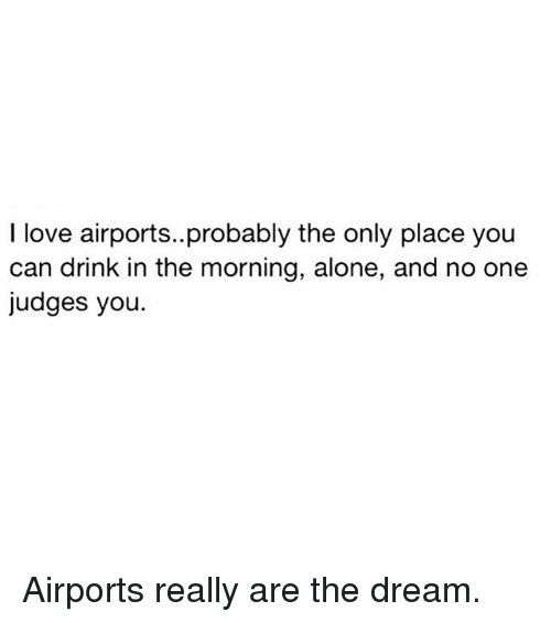 Being Alone, Love, and Memes: I love airports..probably the only place you  can drink in the morning, alone, and no one  judges you. Airports really are the dream.