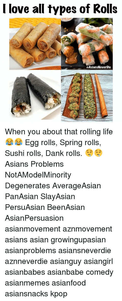 Asian, Dank, and Life: I love all types of Rolls  eAsiansNeverDie When you about that rolling life 😂😂 Egg rolls, Spring rolls, Sushi rolls, Dank rolls. 🤤🤤 Asians Problems NotAModelMinority Degenerates AverageAsian PanAsian SlayAsian PersuAsian BeenAsian AsianPersuasion asianmovement aznmovement asians asian growingupasian asianproblems asiansneverdie aznneverdie asianguy asiangirl asianbabes asianbabe comedy asianmemes asianfood asiansnacks kpop