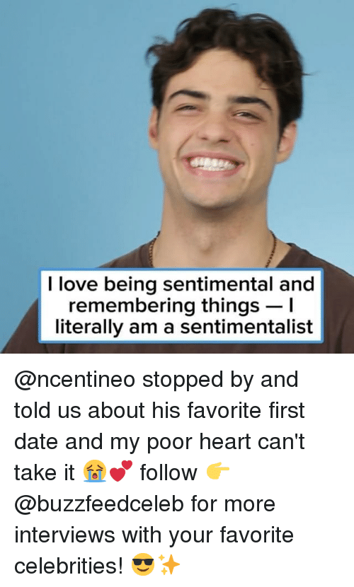 Cant Take It: I love being sentimental and  remembering things -I  literally am a sentimentalist @ncentineo stopped by and told us about his favorite first date and my poor heart can't take it 😭💕 follow 👉 @buzzfeedceleb for more interviews with your favorite celebrities! 😎✨