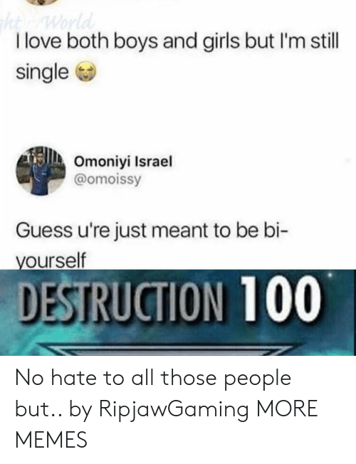 Israel: I love both boys and girls but I'm still  single  Omoniyi Israel  @omoissy  Guess u're just meant to be bi-  ourself  DESTRUCTION 100 No hate to all those people but.. by RipjawGaming MORE MEMES