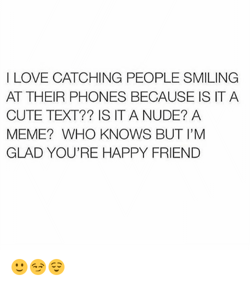 Cute, Love, and Meme: I LOVE CATCHING PEOPLE SMILING  AT THEIR PHONES BECAUSE IS IT A  CUTE TEXT?? IS IT A NUDE? A  MEME? WHO KNOWS BUT I'M  GLAD YOU'RE HAPPY FRIEND 🙂😏😌