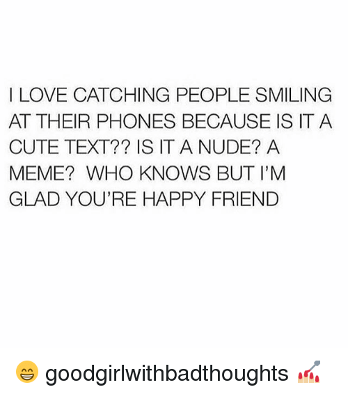 Cute, Love, and Meme: I LOVE CATCHING PEOPLE SMILING  AT THEIR PHONES BECAUSE IS ITA  CUTE TEXT?? IS IT A NUDE? A  MEME? WHO KNOWS BUT I'M  GLAD YOU'RE HAPPY FRIEND 😁 goodgirlwithbadthoughts 💅🏼