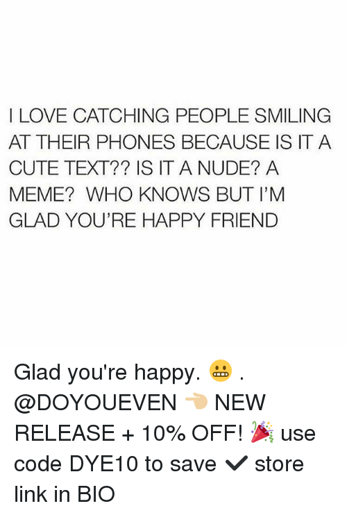 Cute, Gym, and Love: I LOVE CATCHING PEOPLE SMILING  AT THEIR PHONES BECAUSE IS ITA  CUTE TEXT?? IS IT A NUDE? A  MEME? WHO KNOWS BUT I'M  GLAD YOU'RE HAPPY FRIEND Glad you're happy. 😬 . @DOYOUEVEN 👈🏼 NEW RELEASE + 10% OFF! 🎉 use code DYE10 to save ✔️ store link in BIO