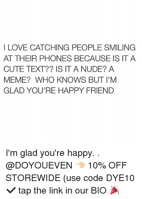 Cute, Gym, and Love: I LOVE CATCHING PEOPLE SMILING  AT THEIR PHONES BECAUSE IS IT A  CUTE TEXT?? IS IT A NUDE? A  MEME? WHO KNOWS BUT I'M  GLAD YOU'RE HAPPY FRIEND I'm glad you're happy. . @DOYOUEVEN 👈🏼 10% OFF STOREWIDE (use code DYE10 ✔️ tap the link in our BIO 🎉