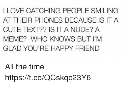 Cute, Love, and Meme: I LOVE CATCHING PEOPLE SMILING  AT THEIR PHONES BECAUSE IS IT A  CUTE TEXT?? IS IT A NUDE? A  MEME? WHO KNOWS BUT I'M  GLAD YOU'RE HAPPY FRIEND All the time https://t.co/QCskqc23Y6
