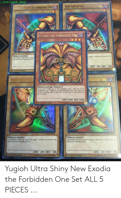 """coach bags: i love-Coach Bags  RIGHT ARM OF THE FORBIDDEN OELEFT ARM OF THE FORBIDDEN0  .İ  EXODIA THE FORBIDDEN ONE  YGLD-ENA  SPELLCASTER  A forbidden right arm sealed b  seal will know infinite power  maşic. Whosoever breaks this  ATK/ 200 DEF/ 300  01996 KAZUKI TAKAHASHI  70903634 I Edition  ORBIDDEN ONE  SPELLCASTER/EFFECT  If you have """"Right Leg of the Forbidden One, Left Leg of the  Forbidden One, """"Right Arm of the Forbidden One and Left Arm  of the Forbidden One in addition to this card in your hand, you  win the Duel.  ATK/1000 DEF/1000  33396948 It Edition  C. 1996 KAZUKI TAKAHASHI  YGLD-ENAI8  SPELLCASTER]  A forbidden right leg sealed by magic. Whosoever breaks this  seal will know infinite power.  SPELLCASTER  A forbidden left leg sealed by magic. Whosoever breaks this seal  Il know infinite power.  ATK/ 200 DEF/ 300  ATK/ 200 DEF/ 300  08124921 1st Edition  44519536 1t Edition  C199 KAZUKI  01996 KAZUKI TAKAHASHI Yugioh Ultra Shiny New Exodia the Forbidden One Set ALL 5 PIECES ..."""
