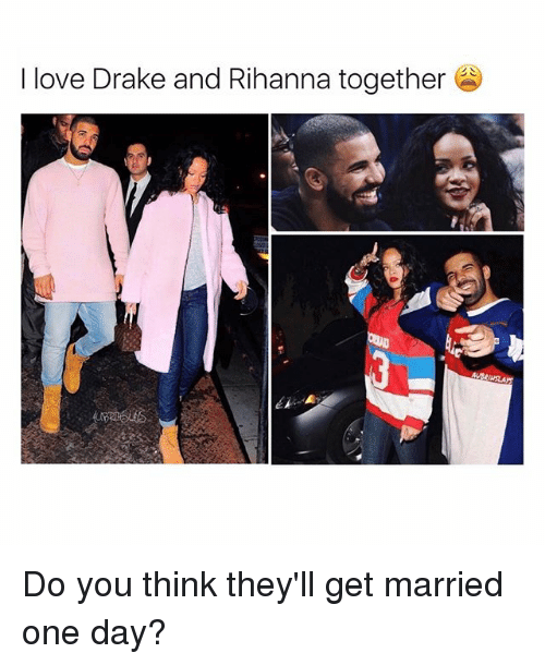 love drake: I love Drake and Rihanna together  AVBRINSLAYS Do you think they'll get married one day?