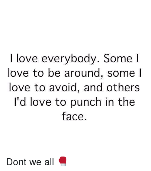 Punch In The Face: I love everybody. Some l  love to be around, some l  love to avoid, and others  I'd love to punch in the  face Dont we all 🥊