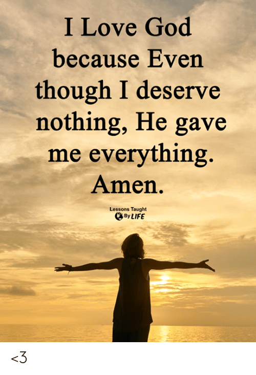 amen: I Love God  because Even  though I deserve  nothing, He gave  me everything  Amen.  Lessons Taught  By LIFE <3