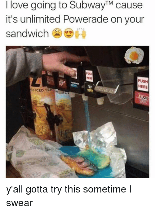 Sometime I: I love going to SubwayTM cause  it's unlimited Powerade on your  sandwich  PUSH  HERE  ID ICED TE  VEET y'all gotta try this sometime I swear