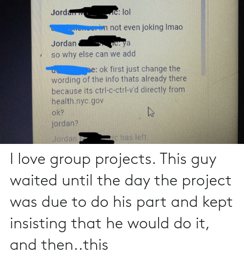 Group Projects: I love group projects. This guy waited until the day the project was due to do his part and kept insisting that he would do it, and then..this